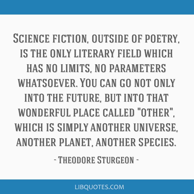 Science fiction, outside of poetry, is the only literary field which has no limits, no parameters whatsoever. You can go not only into the future,...