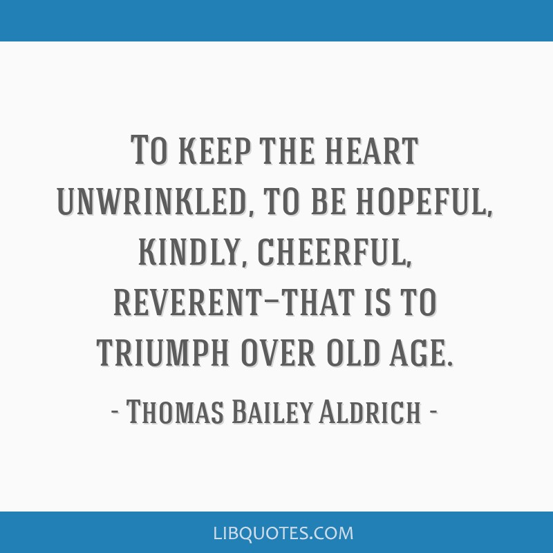 To keep the heart unwrinkled, to be hopeful, kindly, cheerful, reverent—that is to triumph over old age.