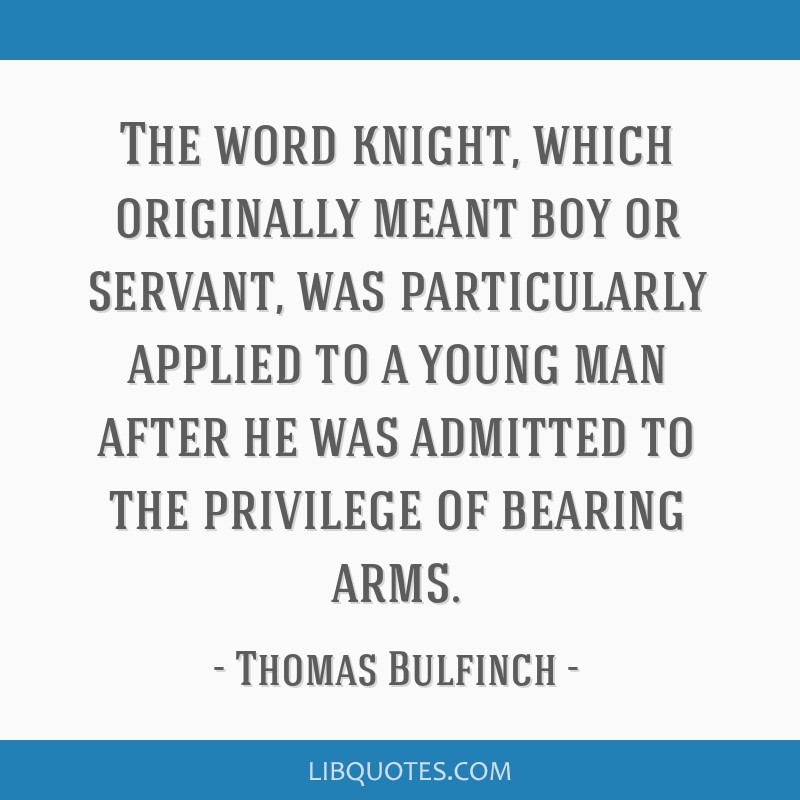 The word knight, which originally meant boy or servant, was particularly applied to a young man after he was admitted to the privilege of bearing...