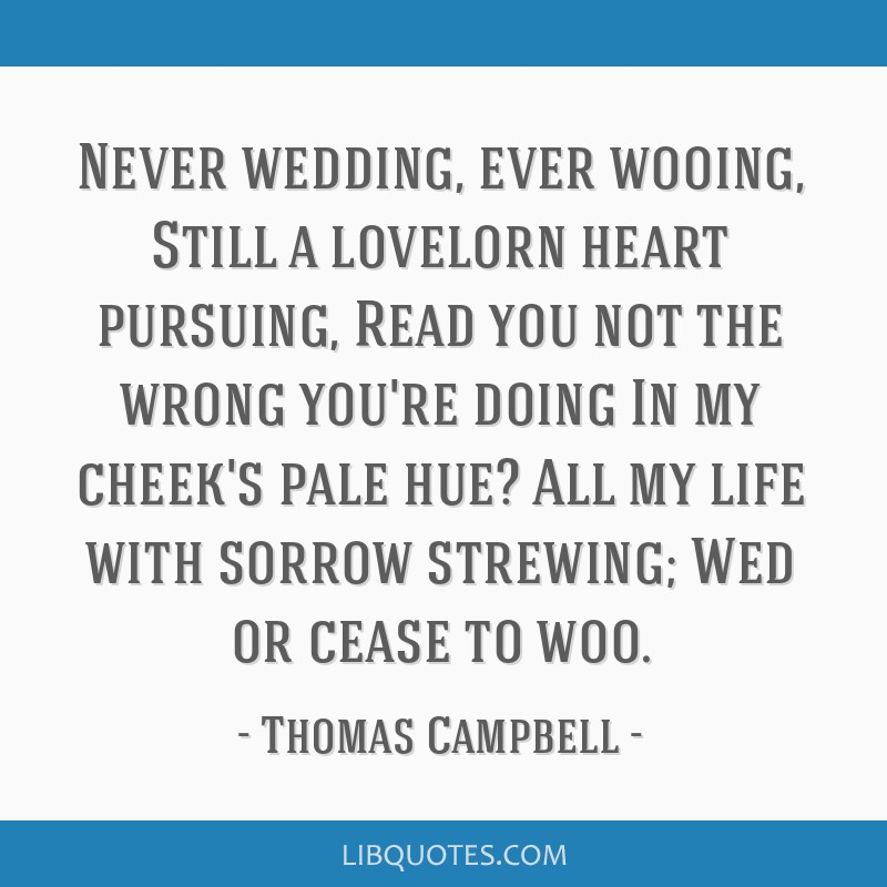 Never wedding, ever wooing, Still a lovelorn heart pursuing, Read you not the wrong you're doing In my cheek's pale hue? All my life with sorrow...