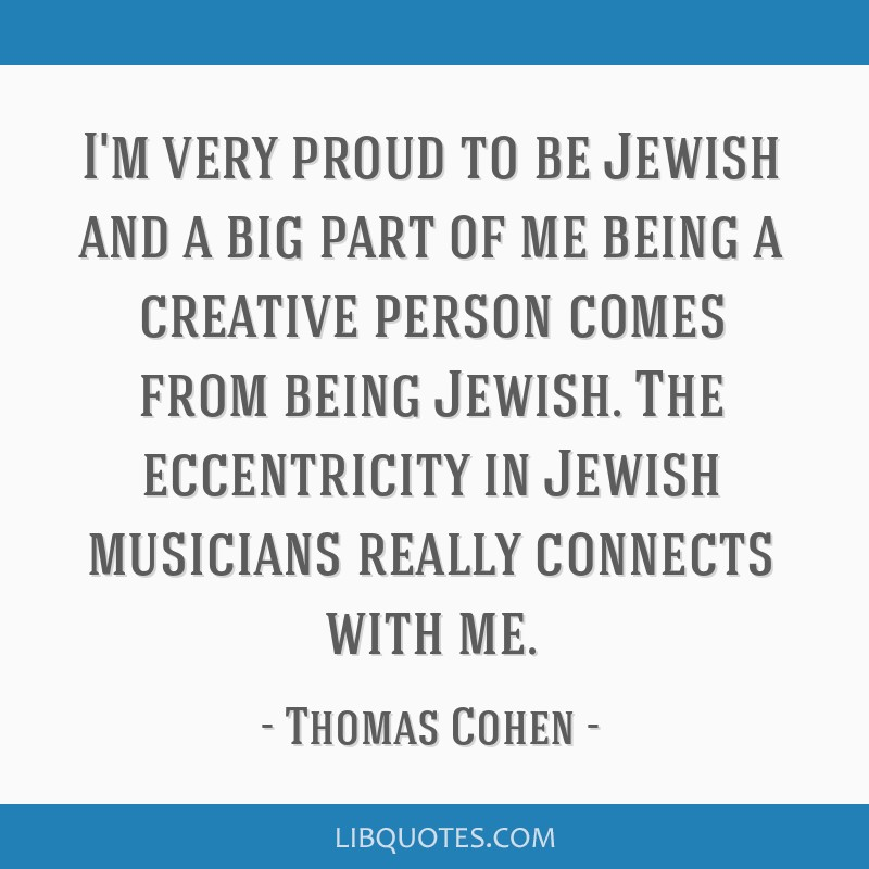 I'm very proud to be Jewish and a big part of me being a creative person comes from being Jewish. The eccentricity in Jewish musicians really...