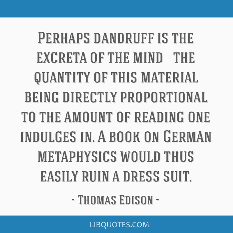Perhaps dandruff is the excreta of the mind — the quantity of this material being directly proportional to the amount of reading one indulges in. A...