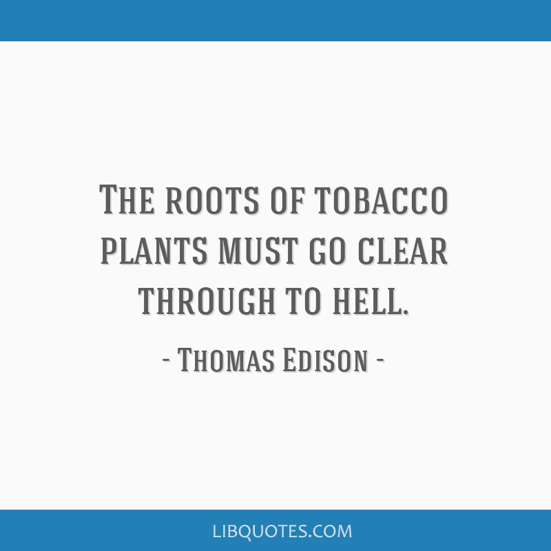 The roots of tobacco plants must go clear through to hell.