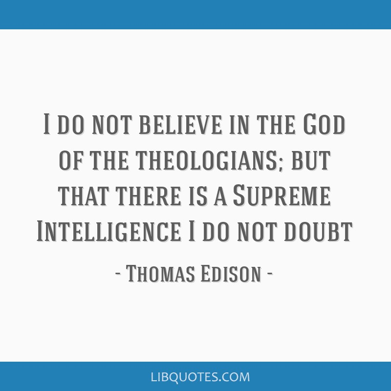 I do not believe in the God of the theologians; but that there is a Supreme Intelligence I do not doubt