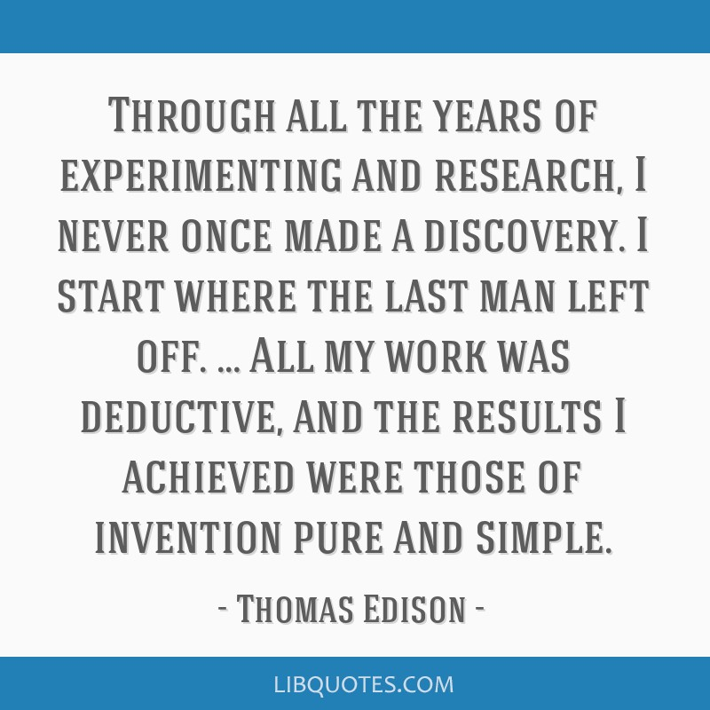 Through all the years of experimenting and research, I never once made a discovery. I start where the last man left off. … All my work was...