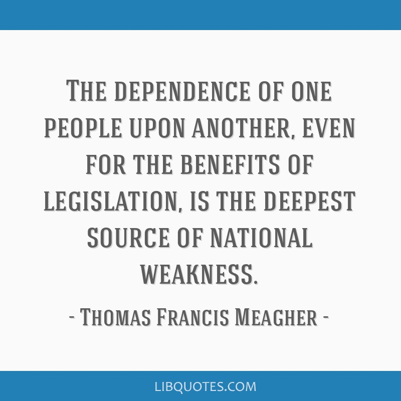 The dependence of one people upon another, even for the benefits of legislation, is the deepest source of national weakness.