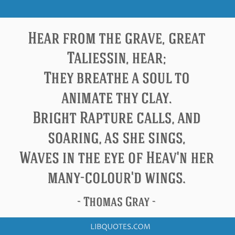 Hear from the grave, great Taliessin, hear; They breathe a soul to animate thy clay. Bright Rapture calls, and soaring, as she sings, Waves in the...