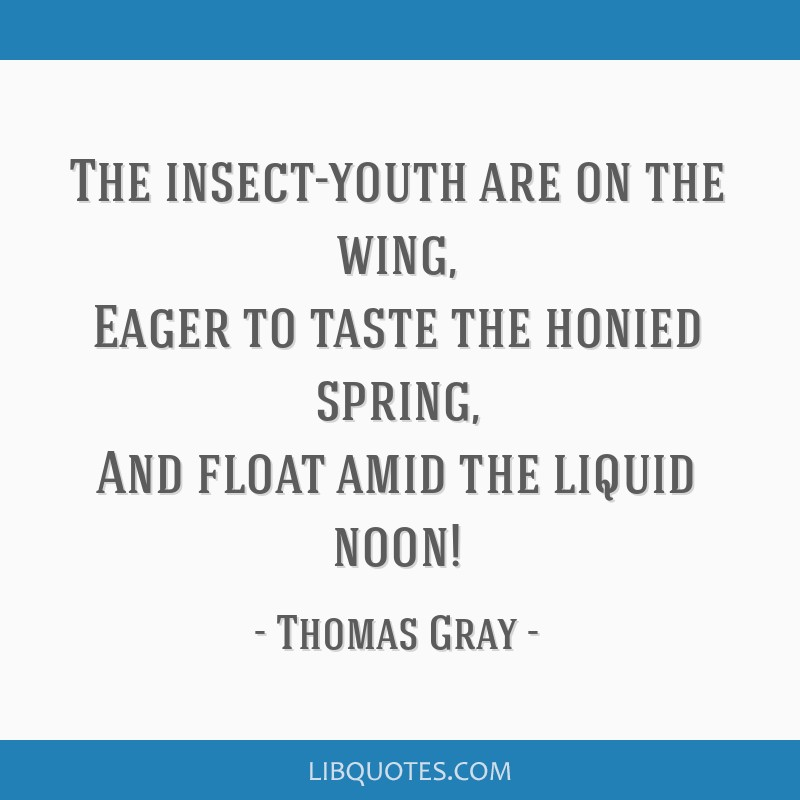 The insect-youth are on the wing, Eager to taste the honied spring, And float amid the liquid noon!