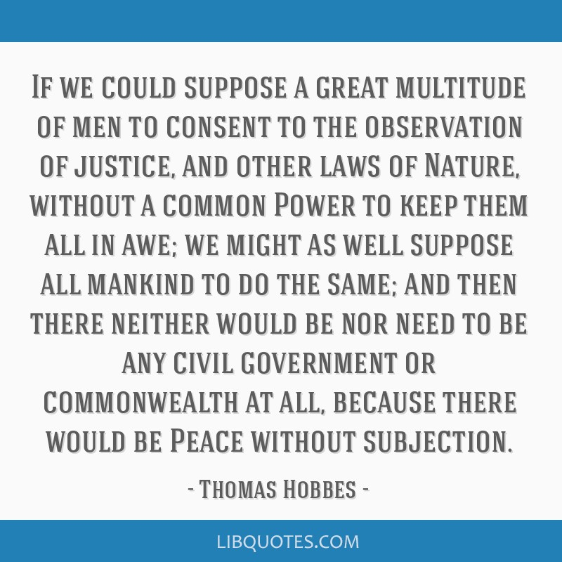 If we could suppose a great multitude of men to consent to the observation of justice, and other laws of Nature, without a common Power to keep them...