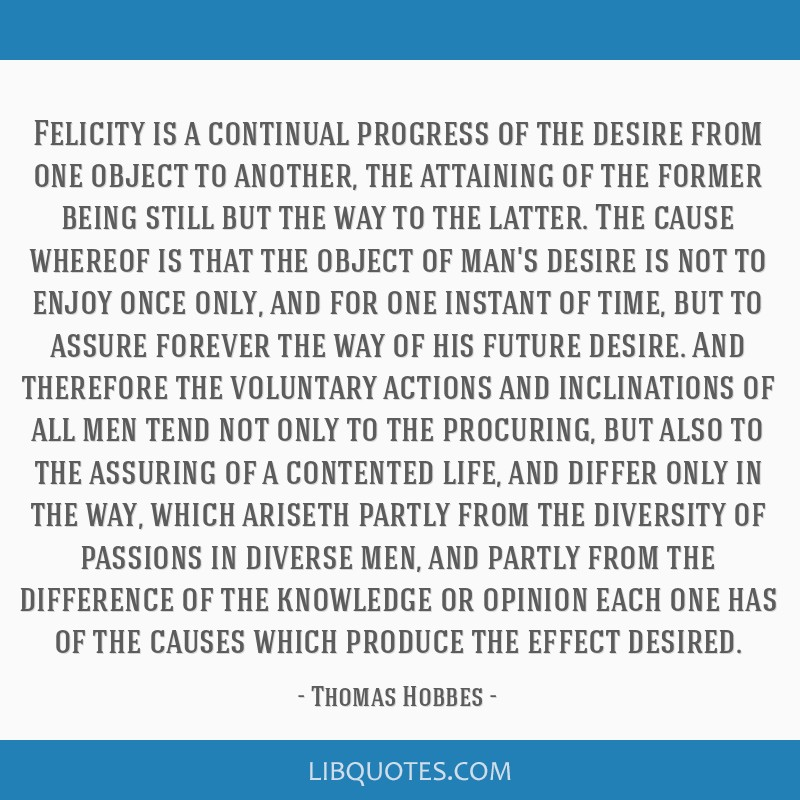 Felicity is a continual progress of the desire from one object to another, the attaining of the former being still but the way to the latter. The...