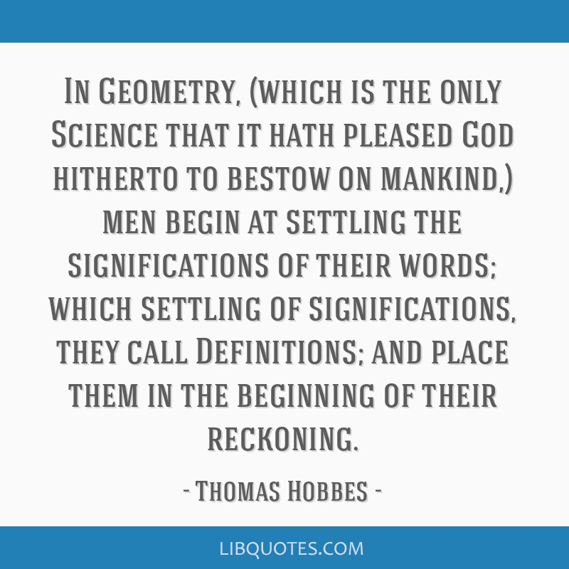 In Geometry, (which is the only Science that it hath pleased God hitherto to bestow on mankind,) men begin at settling the significations of their...