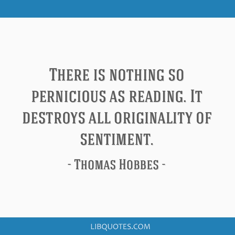 There is nothing so pernicious as reading. It destroys all originality of sentiment.
