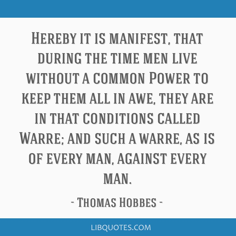 Hereby it is manifest, that during the time men live without a common Power to keep them all in awe, they are in that conditions called Warre; and...
