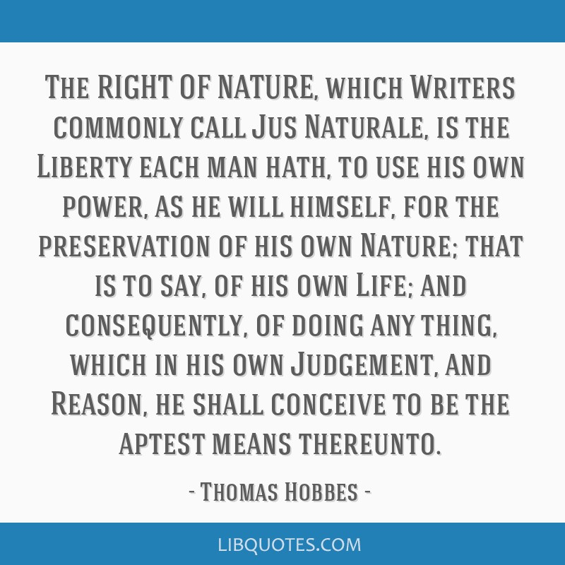 The RIGHT OF NATURE, which Writers commonly call Jus Naturale, is the Liberty each man hath, to use his own power, as he will himself, for the...