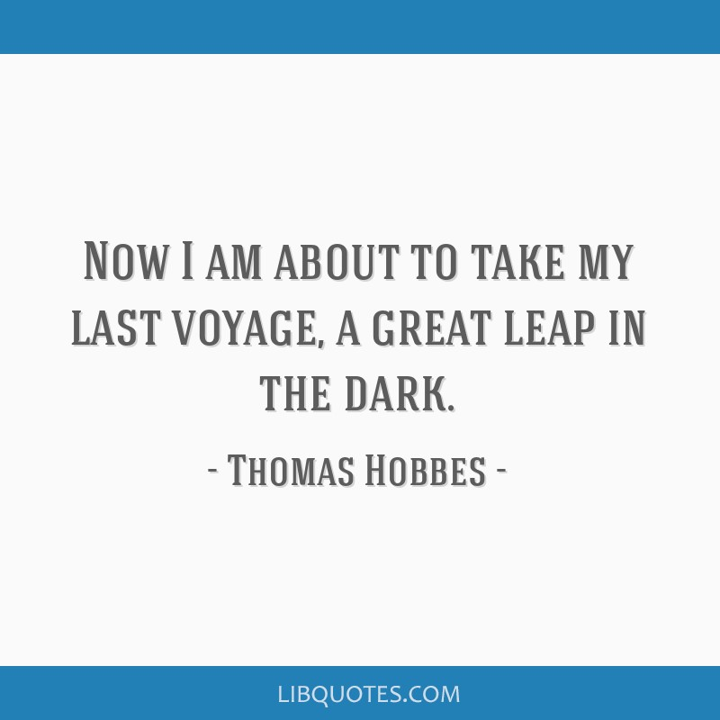 Now I am about to take my last voyage, a great leap in the dark.