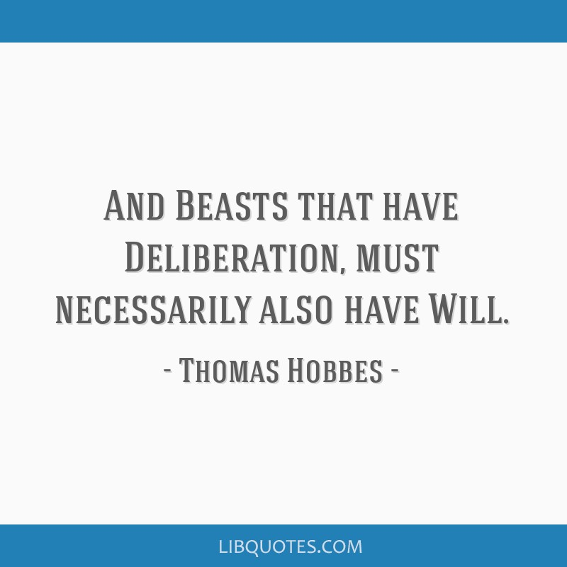 And Beasts that have Deliberation, must necessarily also have Will.