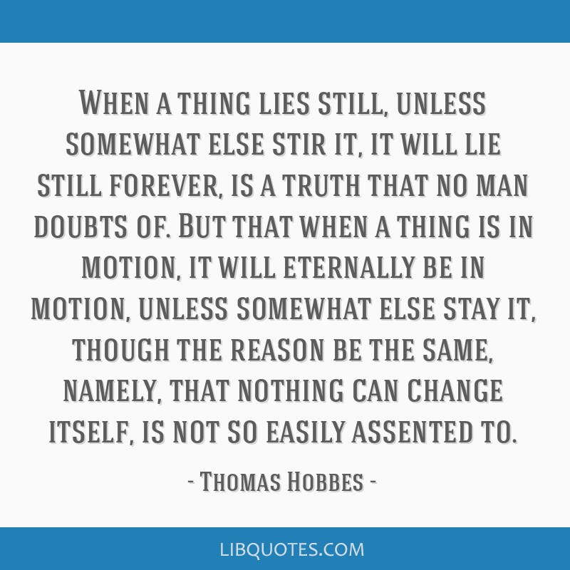 When a thing lies still, unless somewhat else stir it, it will lie still forever, is a truth that no man doubts of. But that when a thing is in...