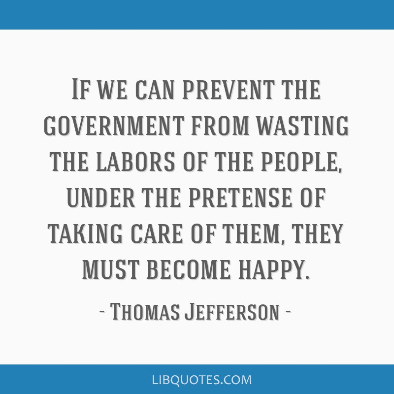 If we can prevent the government from wasting the labors of the people, under the pretense of taking care of them, they must become happy.