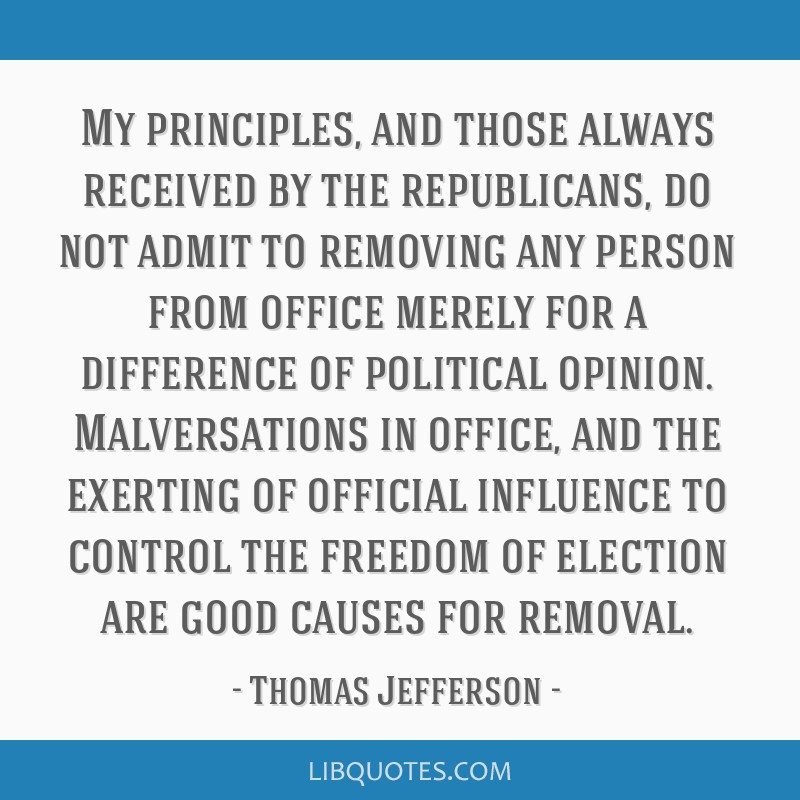 My principles, and those always received by the republicans, do not admit to removing any person from office merely for a difference of political...