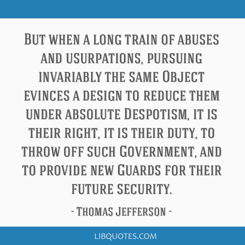 But when a long train of abuses and usurpations, pursuing invariably the same Object evinces a design to reduce them under absolute Despotism, it is...