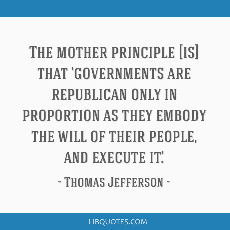 The mother principle [is] that 'governments are republican only in proportion as they embody the will of their people, and execute it.'.