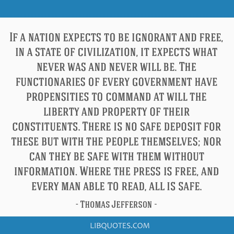 If a nation expects to be ignorant and free, in a state of civilization, it expects what never was and never will be. The functionaries of every...