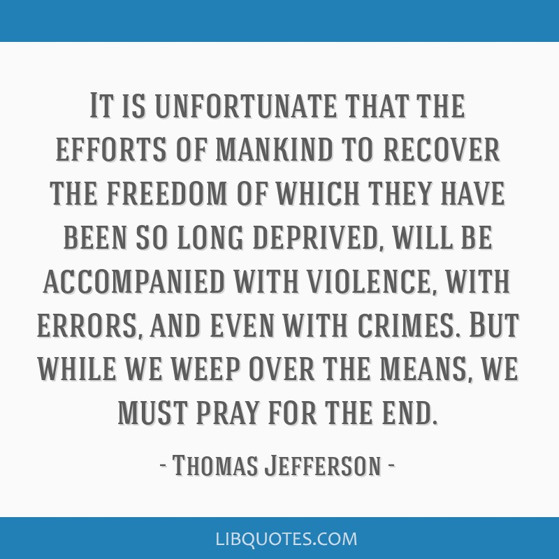 It is unfortunate that the efforts of mankind to recover the freedom of which they have been so long deprived, will be accompanied with violence,...