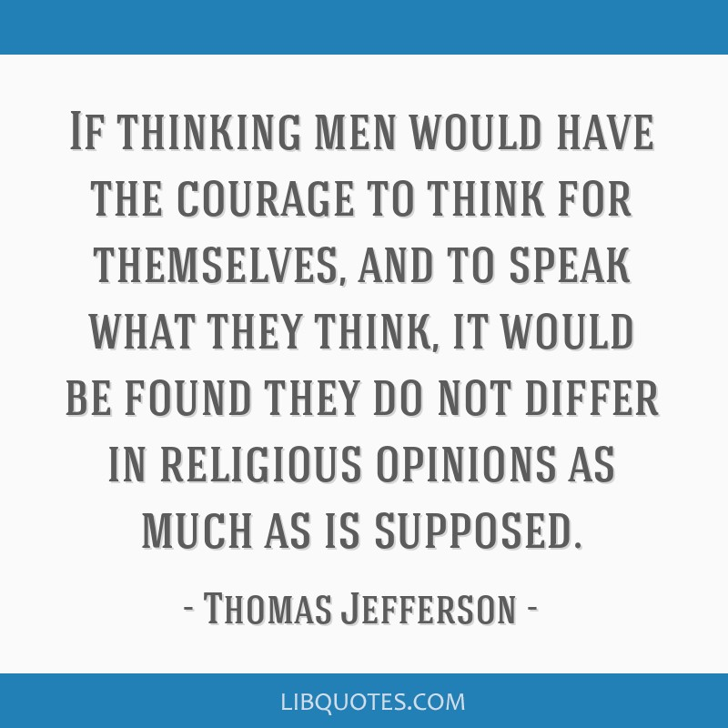 If thinking men would have the courage to think for themselves, and to speak what they think, it would be found they do not differ in religious...