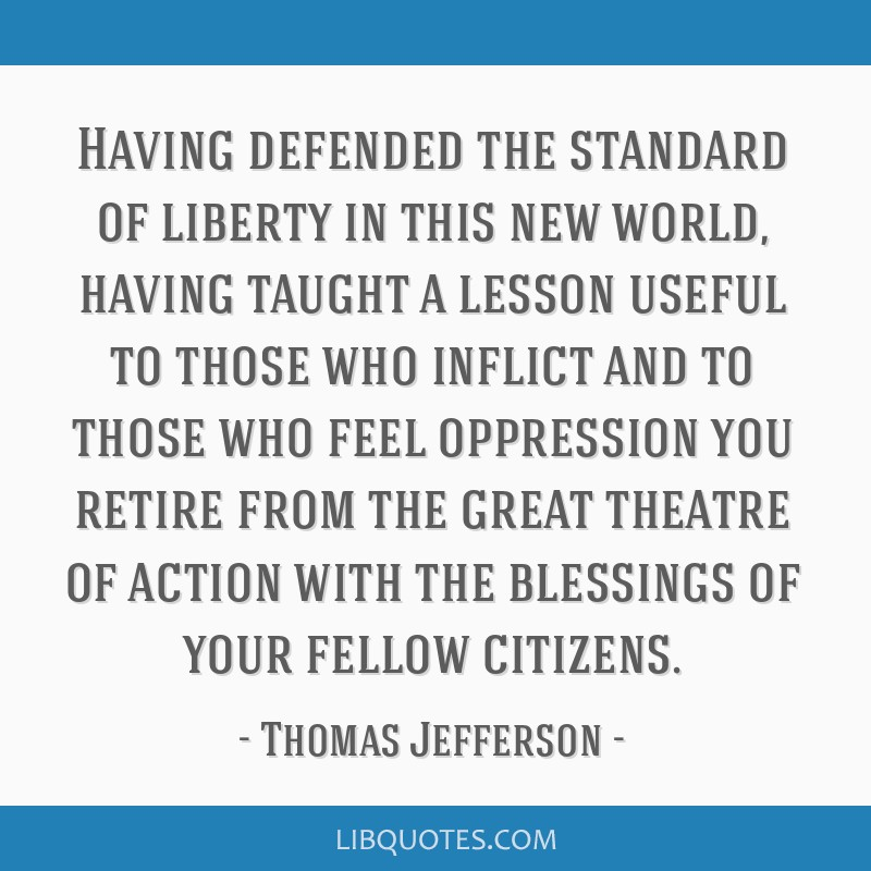 Having defended the standard of liberty in this new world, having taught a lesson useful to those who inflict and to those who feel oppression you...