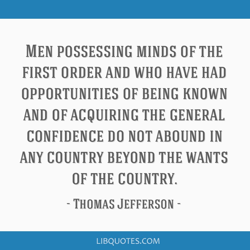 Men possessing minds of the first order and who have had opportunities of being known and of acquiring the general confidence do not abound in any...