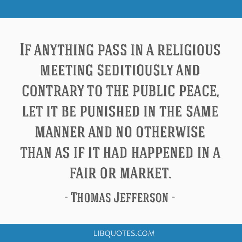 If anything pass in a religious meeting seditiously and contrary to the public peace, let it be punished in the same manner and no otherwise than as...