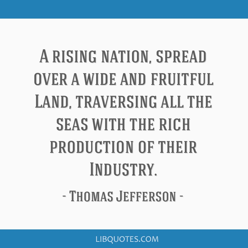 A rising nation, spread over a wide and fruitful Land, traversing all the seas with the rich production of their Industry.