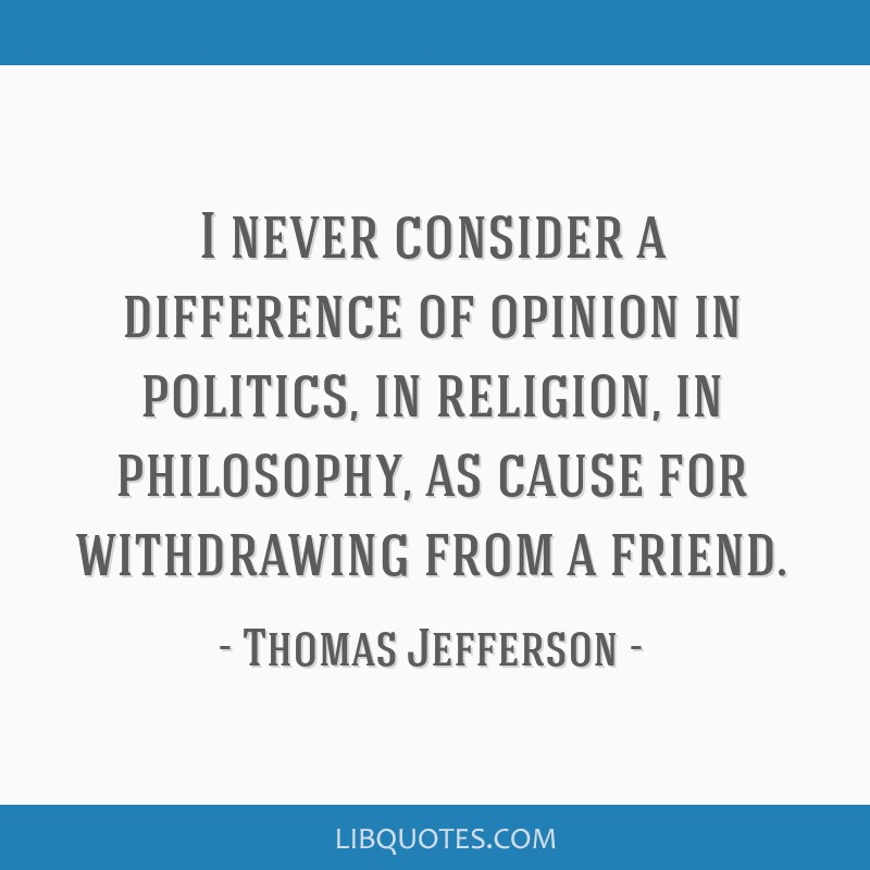 I never consider a difference of opinion in politics, in religion, in philosophy, as cause for withdrawing from a friend.