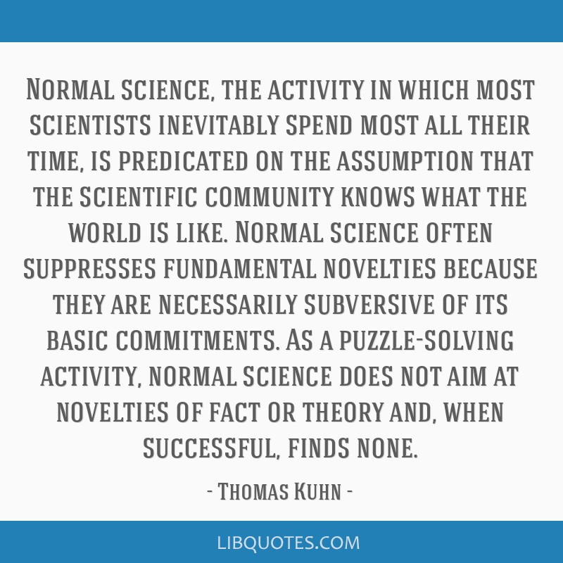 Normal science, the activity in which most scientists inevitably spend most all their time, is predicated on the assumption that the scientific...