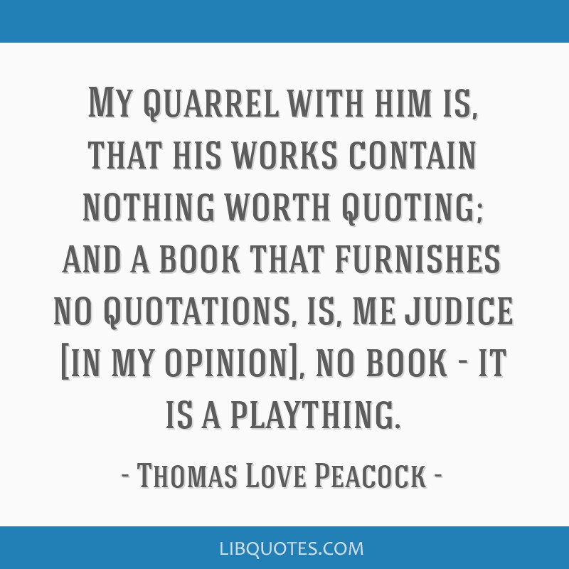 My quarrel with him is, that his works contain nothing worth quoting; and a book that furnishes no quotations, is, me judice [in my opinion], no book ...