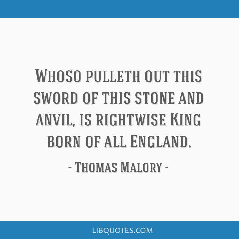 Whoso pulleth out this sword of this stone and anvil, is rightwise King born of all England.