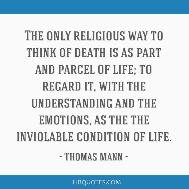 The only religious way to think of death is as part and parcel of life; to regard it, with the understanding and the emotions, as the the inviolable...