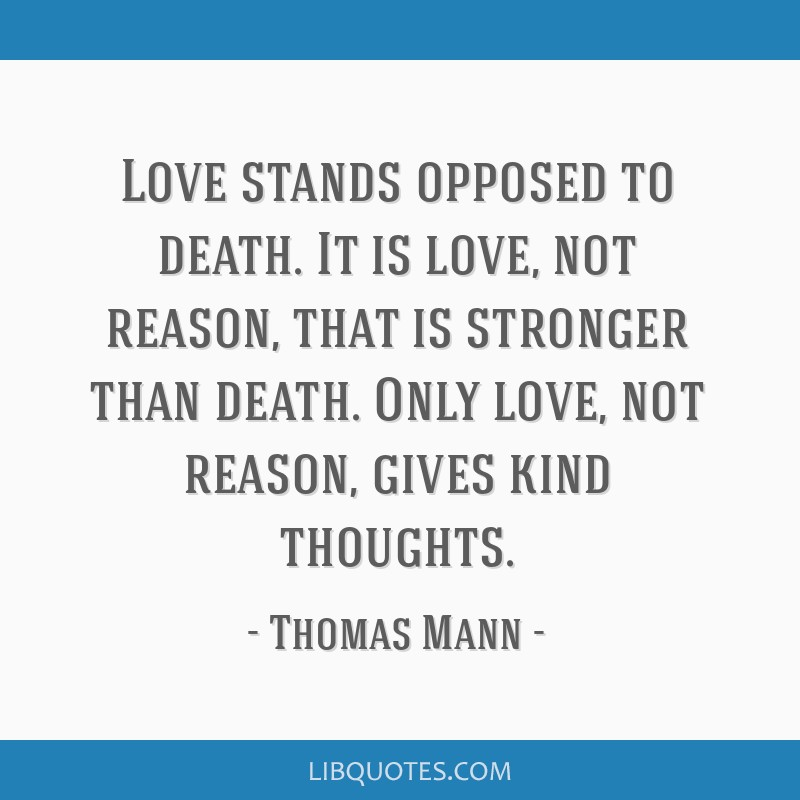 Love stands opposed to death. It is love, not reason, that is stronger than death. Only love, not reason, gives kind thoughts.