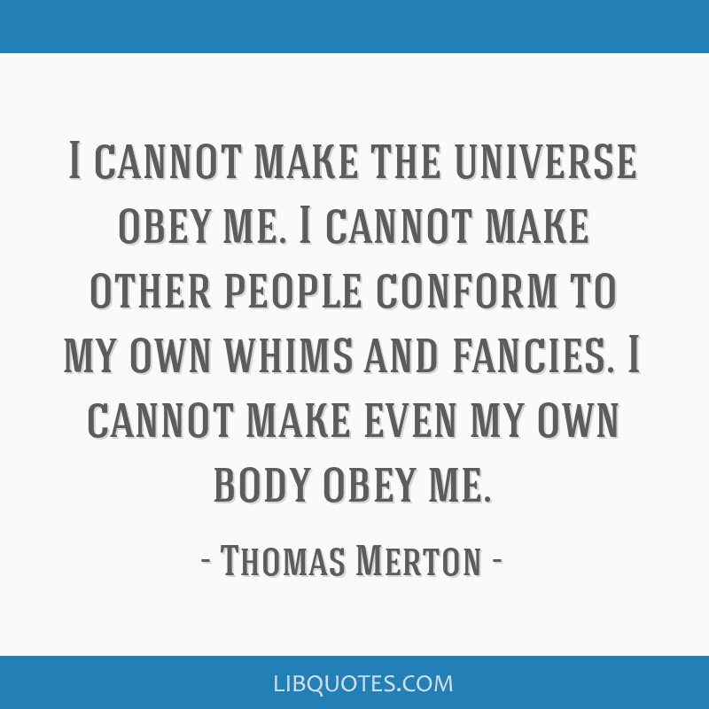 I cannot make the universe obey me. I cannot make other people conform to my own whims and fancies. I cannot make even my own body obey me.