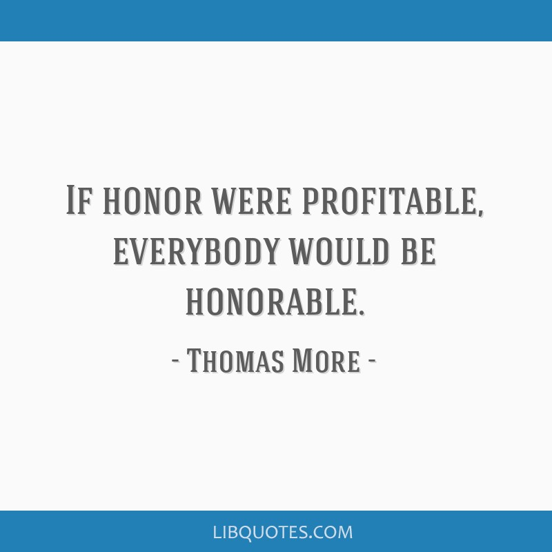 If honor were profitable, everybody would be honorable.