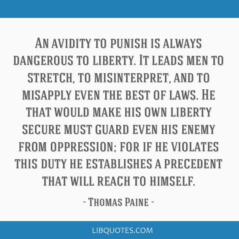An avidity to punish is always dangerous to liberty. It leads men to stretch, to misinterpret, and to misapply even the best of laws. He that would...