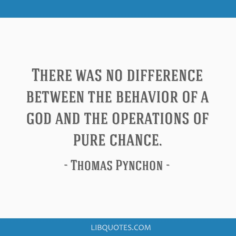 There was no difference between the behavior of a god and the operations of pure chance.