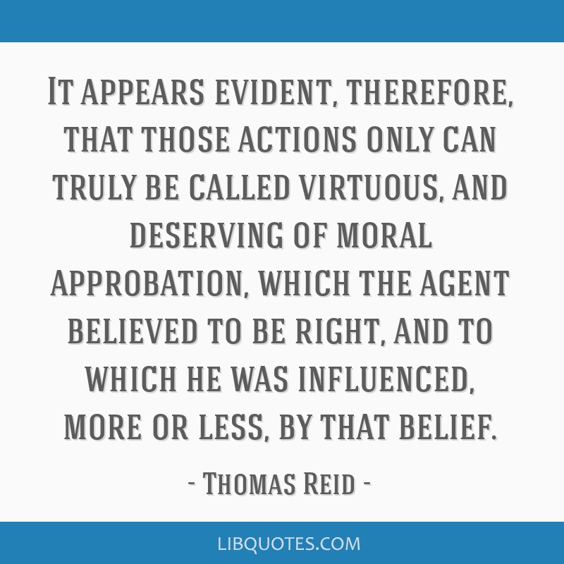 It appears evident, therefore, that those actions only can truly be called virtuous, and deserving of moral approbation, which the agent believed to...