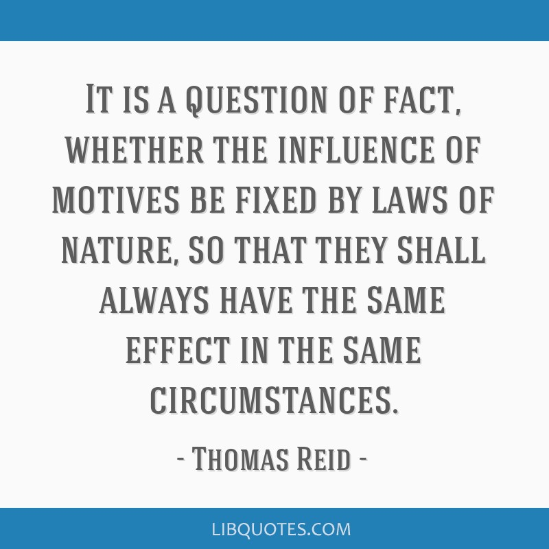 It is a question of fact, whether the influence of motives be fixed by laws of nature, so that they shall always have the same effect in the same...