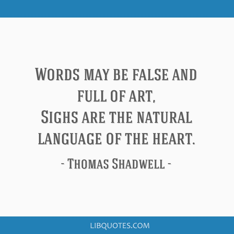 Words may be false and full of art, Sighs are the natural language of the heart.