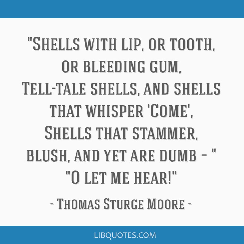 Shells with lip, or tooth, or bleeding gum, Tell-tale shells, and shells that whisper 'Come', Shells that stammer, blush, and yet are dumb – O let...