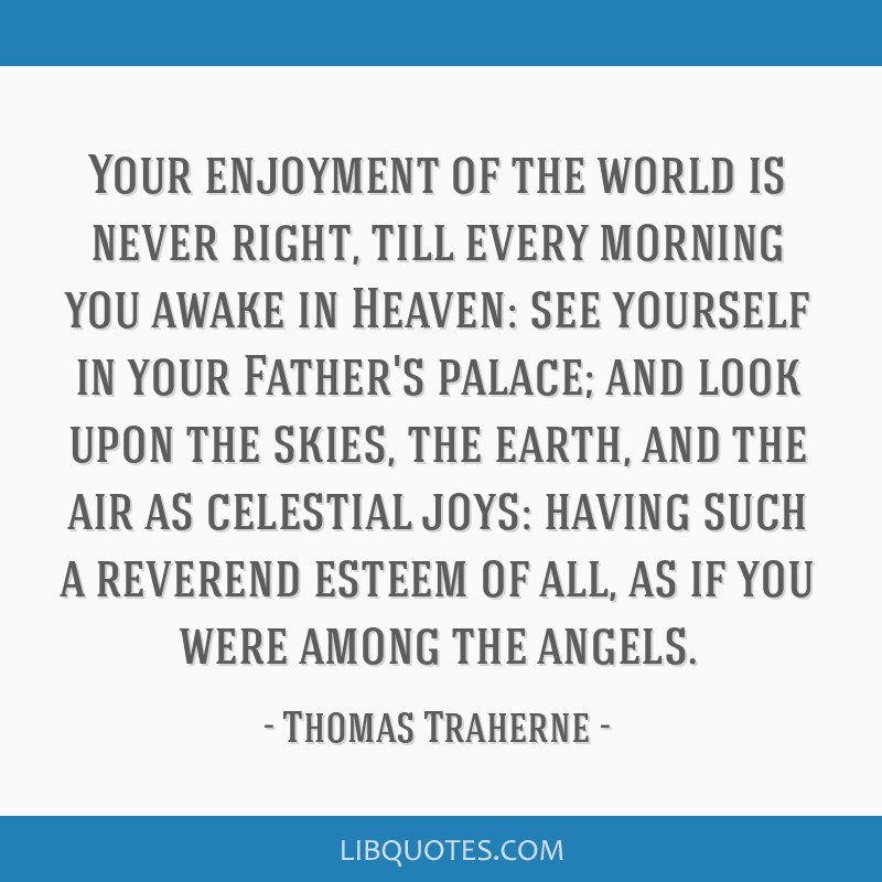 Your enjoyment of the world is never right, till every morning you awake in Heaven: see yourself in your Father's palace; and look upon the skies,...