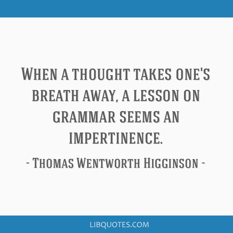 When a thought takes one's breath away, a lesson on grammar seems an impertinence.