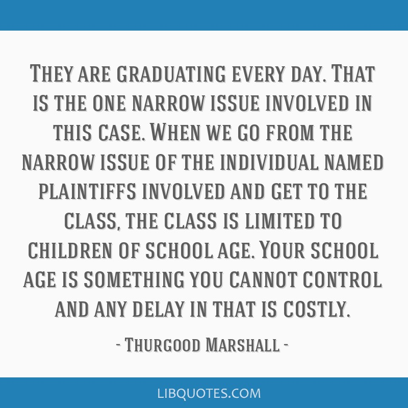 They are graduating every day. That is the one narrow issue involved in this case. When we go from the narrow issue of the individual named...