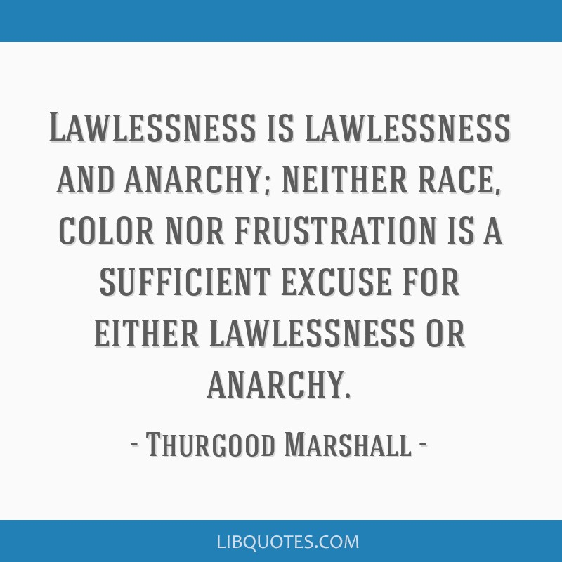 Lawlessness is lawlessness and anarchy; neither race, color nor frustration is a sufficient excuse for either lawlessness or anarchy.